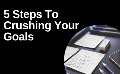 5 Steps To Crushing Your Goals